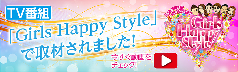 TV番組 「Girls Happy Style」で取材されました! 今すぐ動画をチェック!